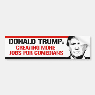 Trump - Creating more jobs for Comedians - Bumper Sticker