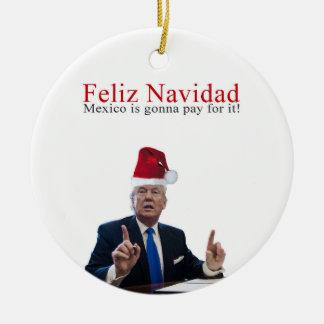 Trump. Feliz Navidad, Mexico is gonna pay for it! Ceramic Ornament