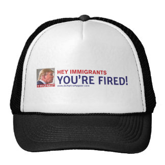 TRUMP HEY IMMIGRANTS, YOU'RE FIRED! TRUCKER HAT