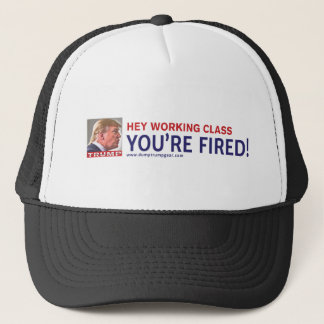 TRUMP HEY WORKING CLASS, YOU'RE FIRED! TRUCKER HAT