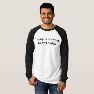 Trump is not your babys daddy T-Shirt