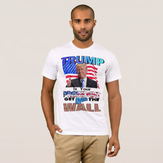 TRUMP IS YOUR PRESIDENT! Get Over the Wall T-Shirt