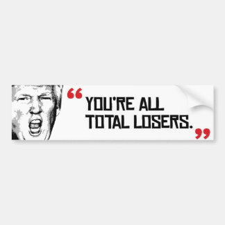 Trump Quote - You're all total losers - Bumper Sticker