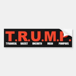 TRUMP - Tyranical Racist Uncouth Mean Pompous - wh Bumper Sticker