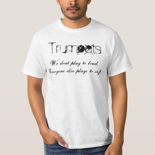 Trumpets, We dont play to loud,Everyone else pl... T-Shirt