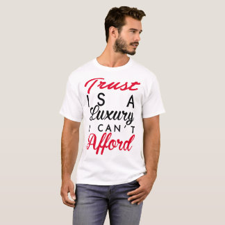 TRUST IS A LUXURY I CAN'T AFFORD T-Shirt