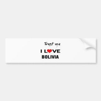Trust me I love Bolivia. Bumper Sticker
