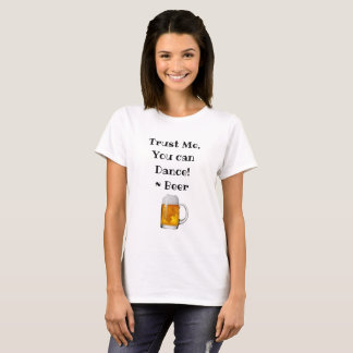 Trust Me, You can Dance, Beer  Drinking Humor T-Shirt