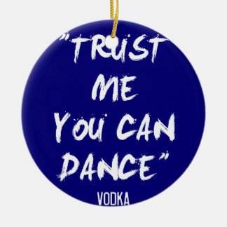 Trust Me You Can Dance - Vodka Ceramic Ornament