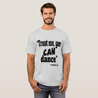 Trust me, you can dance vodka T-Shirt
