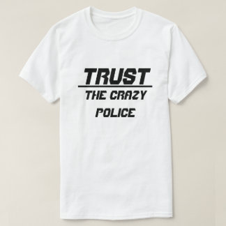 Trust The Crazy Police T-Shirt