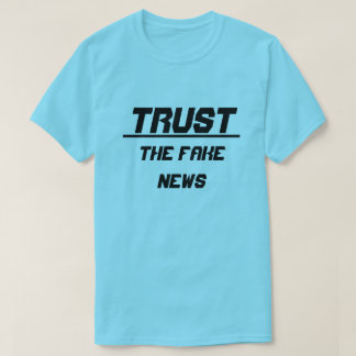 Trust The Fake News T-Shirt