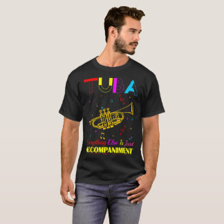 Tuba Everything Else Is Just Accompaniment Tshirt
