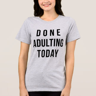 Tumblr T-Shirt Done Adulting Today