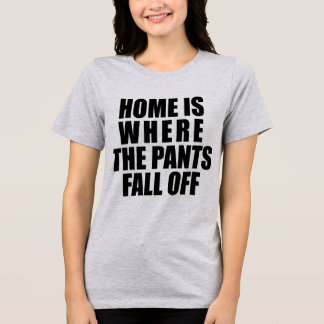 Tumblr T-Shirt Home Is Where The Pants Fall Off