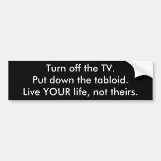 Turn off the TV.Put down the tabloid.Live YOUR ... Bumper Sticker
