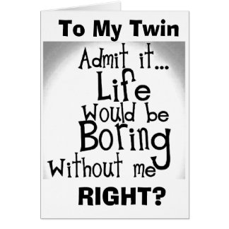 ***TWIN*** U KNOW YOU'D BE BORED WITHOUT ME! CARD