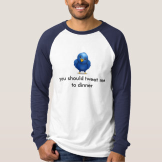 Twitter Bird - you should tweet me to dinner T-Shirt