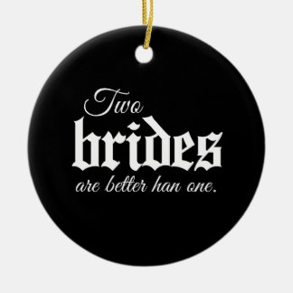 TWO BRIDES ARE BETTER THAN ONE - WHITE -.png Ceramic Ornament