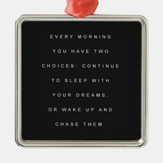 TWO CHOICES EVERY MORNING SLEEP DREAMS WAKE CHASE METAL ORNAMENT