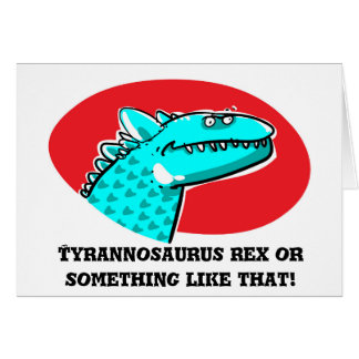 tyrannosaurus rex or something like that cartoon card