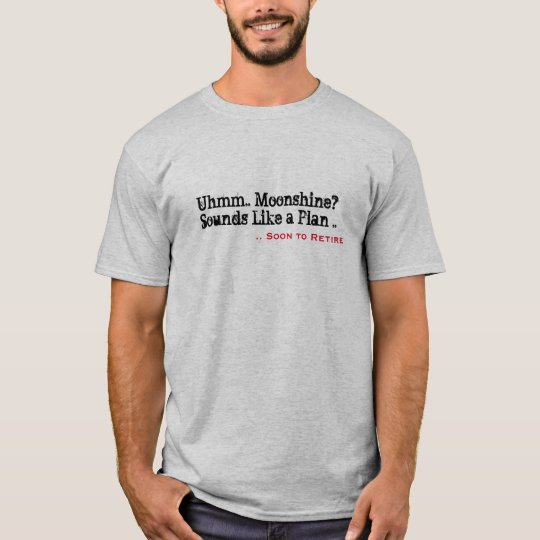 Uhmm Moonshine? Why didn't I think..Retirement Fun T-Shirt