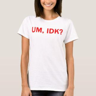 Um, IDK? T-Shirt