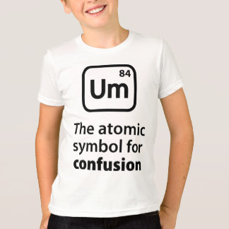 Um The Atomic Symbol For Confusion T-Shirt