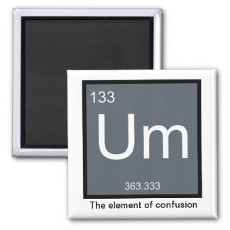 Um, the Element of Confusion – Magnet