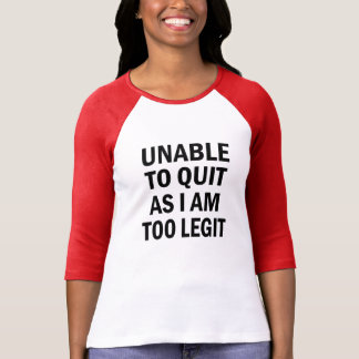 Unable to Quit as I am too Legit funny shirt