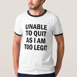 Unable to quite as I am too legit men's shirt