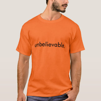 unbelievable. T-Shirt