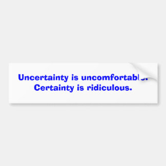Uncertainty is uncomfortable. Certainty is ridi... Bumper Sticker