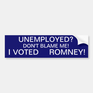 UNEMPLOYED?,  DON'T BLAME ME!, I, ROMNEY!, VOTED BUMPER STICKER