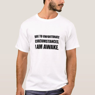 Unfortunate Circumstances I Am Awake Funny Quote T-Shirt
