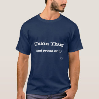 """Union Thug, """"And proud of it."""" Dark...OSF T-Shirt"""