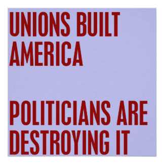 Unions Built America. Politicians are Destroying i Poster
