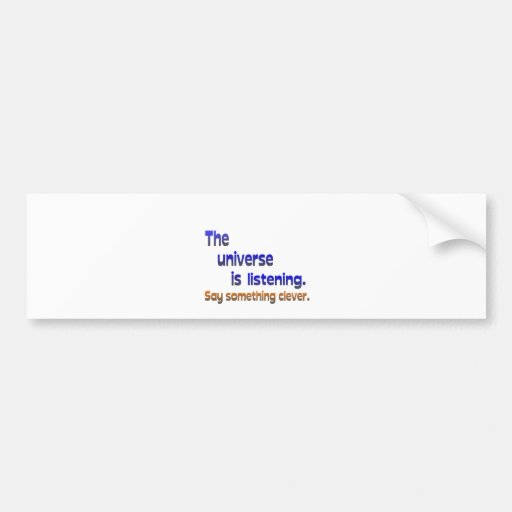Universe is Listening -  Be Clever Bumper Stickers
