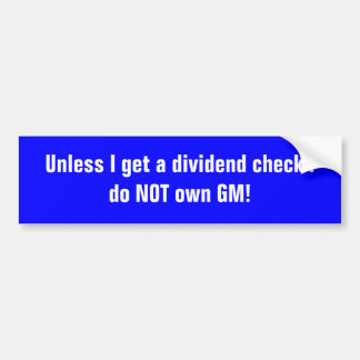 Unless I get a dividend check I do NOT own GM! Bumper Sticker
