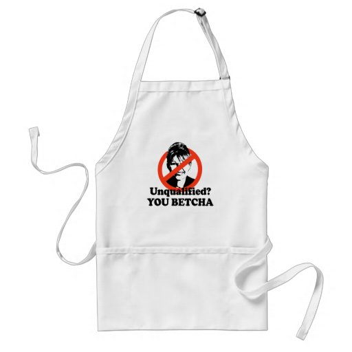Unqualified. You Betcha. Aprons