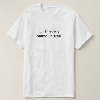 Until every animal is free. T-Shirt