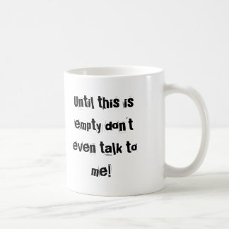 Until this is empty don't even talk to me! coffee mug