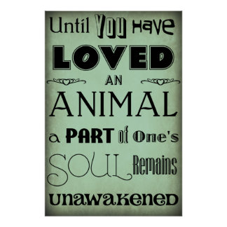 """""""Until You Have Loved An Animal..."""" Poster"""
