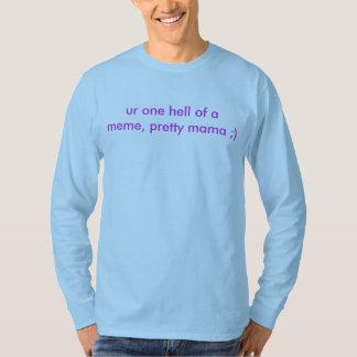 ur one hell of a meme, pretty mama ;) T-Shirt