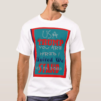USA Trump You Are Hired! United We Stand Get On! T-Shirt