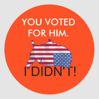 USA, YOU VOTED FOR HIM., I DIDN'T! CLASSIC ROUND STICKER