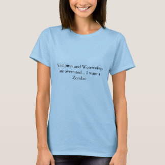 Vampires and Werewolves are overrated... I want... T-Shirt