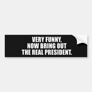 VERY FUNNY, NOW BRING OUT THE REAL PRESIDENT BUMPER STICKER