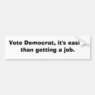Vote Democrat, it's easier than getting a job. Bumper Sticker