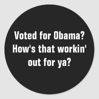 Voted for Obama?How's that workin' out for ya? Classic Round Sticker